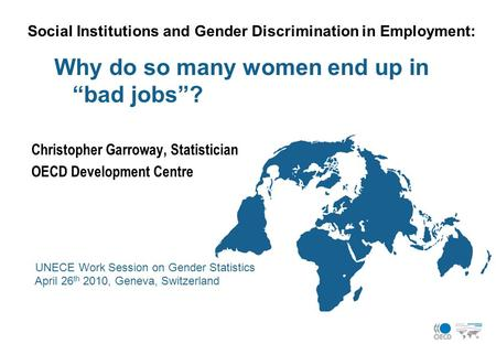 "Social Institutions and Gender Discrimination in Employment: Why do so many women end up in ""bad jobs""? Christopher Garroway, Statistician OECD Development."