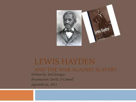 LEWIS HAYDEN AND THE WAR AGAINST SLAVERY Written by: Joel Strangis Presentation: Tori E. O'Connell September 21, 2011.