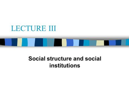 LECTURE III Social structure and social institutions.