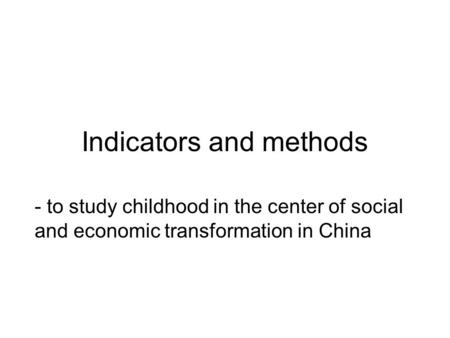 Indicators and methods - to study childhood in the center of social and economic transformation in China.