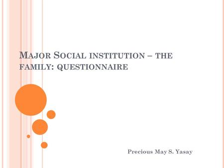 M AJOR S OCIAL INSTITUTION – THE FAMILY : QUESTIONNAIRE Precious May S. Yasay.