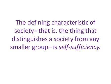 The defining characteristic of society– that is, the thing that distinguishes a society from any smaller group– is self-sufficiency.