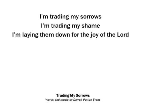Trading My Sorrows Words and music by Darrell Patton Evans I'm trading my sorrows I'm trading my shame I'm laying them down for the joy of the Lord.