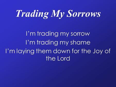 Trading My Sorrows I'm trading my sorrow I'm trading my shame I'm laying them down for the Joy of the Lord.