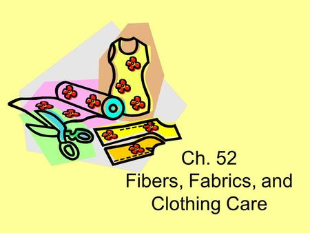 Ch. 52 Fibers, Fabrics, and Clothing Care. Introduction Fabrics (textiles) part of everyday life Textiles begin as fibers Fibers made into fabrics Fabrics.