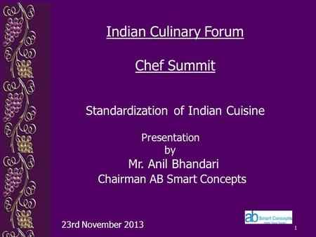 1 Presentation by Mr. Anil Bhandari Chairman AB Smart Concepts 23rd November 2013 Indian Culinary Forum Chef Summit Standardization of Indian Cuisine.