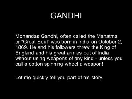"GANDHI Mohandas Gandhi, often called the Mahatma or ""Great Soul"" was born in India on October 2, 1869. He and his followers threw the King of England and."