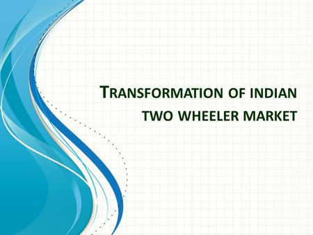T RANSFORMATION OF INDIAN TWO WHEELER MARKET. Business Environment Internal Environment (Control) Values Mission Objectives Co. Image Human Resource Values.