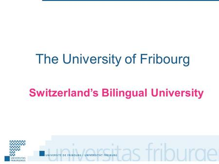 The University of Fribourg Switzerland's Bilingual University.