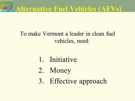 Alternative Fuel Vehicles (AFVs) To make Vermont a leader in clean fuel vehicles, need: 1. Initiative 2. Money 3. Effective approach.