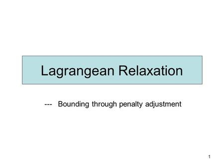 1 Lagrangean Relaxation --- Bounding through penalty adjustment.