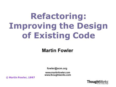 Refactoring: Improving the Design of Existing Code © Martin Fowler, 1997   Martin Fowler.