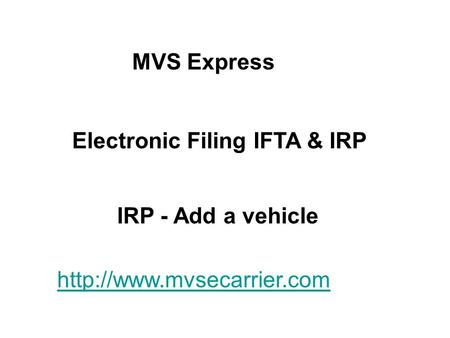 MVS Express Electronic Filing IFTA & IRP IRP - Add a vehicle http://www.mvsecarrier.com.