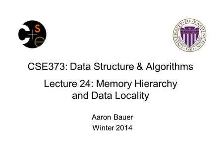 CSE373: Data Structure & Algorithms Lecture 24: Memory Hierarchy and Data Locality Aaron Bauer Winter 2014.