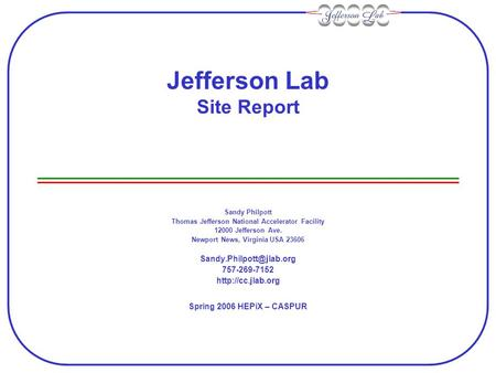 Jefferson Lab Site Report Sandy Philpott Thomas Jefferson National Accelerator Facility 12000 Jefferson Ave. Newport News, Virginia USA 23606