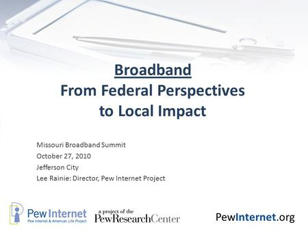 PewInternet.org Broadband From Federal Perspectives to Local Impact Missouri Broadband Summit October 27, 2010 Jefferson City Lee Rainie: Director, Pew.