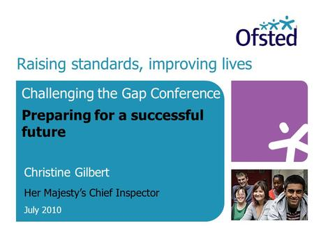 Raising standards, improving lives Challenging the Gap Conference Preparing for a successful future Christine Gilbert Her Majesty's Chief Inspector July.