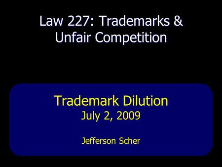 Law 227: Trademarks & Unfair Competition Trademark Dilution July 2, 2009 Jefferson Scher.