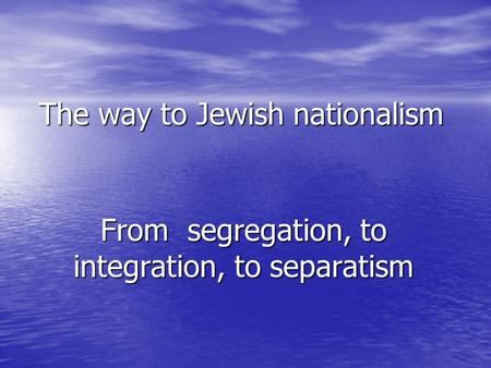 The way to Jewish nationalism From segregation, to integration, to separatism.