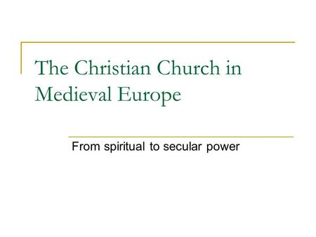 The Christian Church in Medieval Europe From spiritual to secular power.
