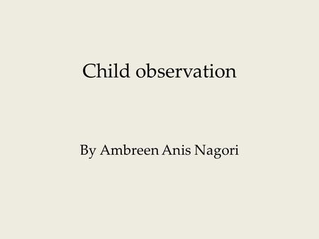Child observation By Ambreen Anis Nagori. Today we will:  Observation  The observed child  Challenges  Difficulties  Strategies.
