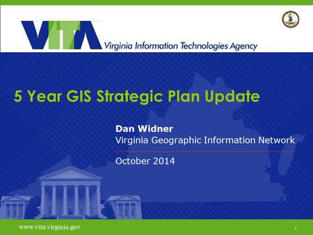 1 www.vita.virginia.gov 5 Year GIS Strategic Plan Update Dan Widner Virginia Geographic Information Network October 2014 www.vita.virginia.gov 1.