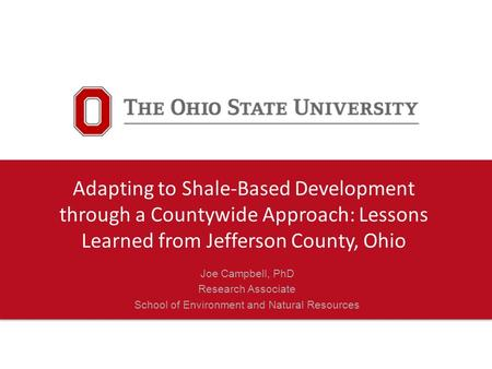 Joe Campbell, PhD Research Associate School of Environment and Natural Resources Adapting to Shale-Based Development through a Countywide Approach: Lessons.
