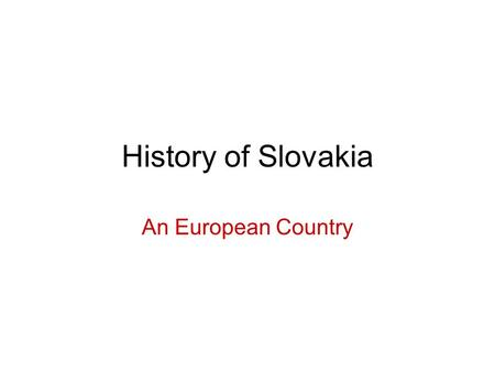 History of Slovakia An European Country. The Oldest Settlement 250 thousand years ago.