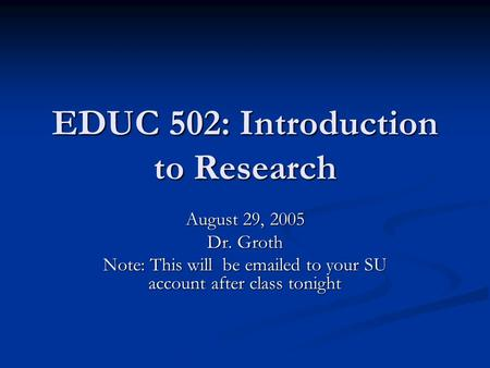 EDUC 502: Introduction to Research August 29, 2005 Dr. Groth Note: This will be emailed to your SU account after class tonight.