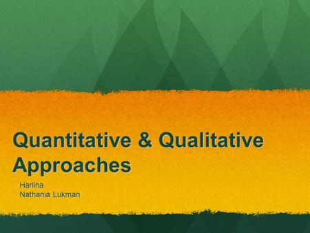 Quantitative & Qualitative Approaches Harlina Nathania Lukman.