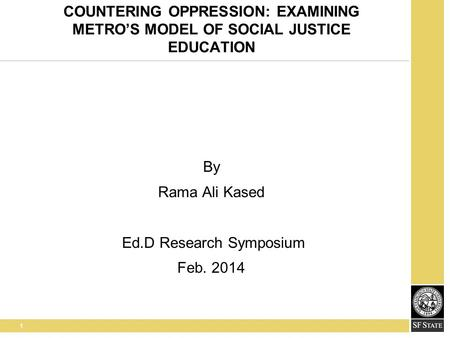 1 COUNTERING OPPRESSION: EXAMINING METRO'S MODEL OF SOCIAL JUSTICE EDUCATION By Rama Ali Kased Ed.D Research Symposium Feb. 2014.