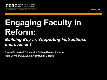 ENGAGING FACULTY IN REFORM / MARCH 4, 2014 1 COMMUNITY COLLEGE RESEARCH CENTER MARCH 4, 2014 Building Buy-in, Supporting Instructional Improvement Susan.