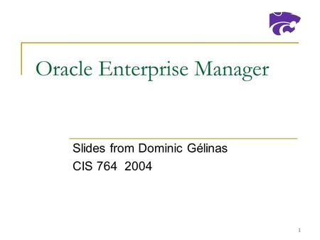 1 Oracle Enterprise Manager Slides from Dominic Gélinas CIS 764 2004.