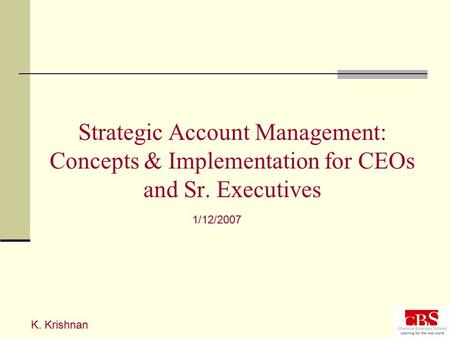 Strategic Account Management: Concepts & Implementation for CEOs and Sr. Executives K. Krishnan 1/12/2007.