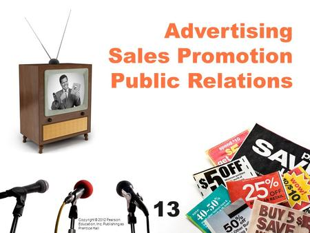 Advertising Sales Promotion Public Relations Copyright © 2012 Pearson Education, Inc. Publishing as Prentice Hall 13.