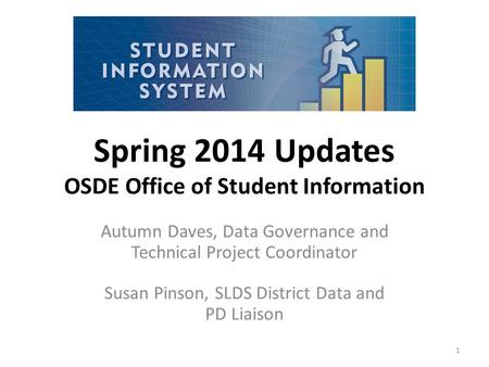 Spring 2014 Updates OSDE Office of Student Information Autumn Daves, Data Governance and Technical Project Coordinator Susan Pinson, SLDS District Data.