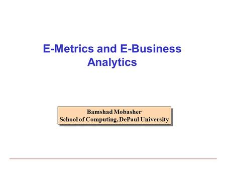 E-Metrics and E-Business Analytics Bamshad Mobasher School of Computing, DePaul University Bamshad Mobasher School of Computing, DePaul University.