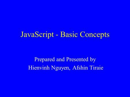 JavaScript - Basic Concepts Prepared and Presented by Hienvinh Nguyen, Afshin Tiraie.