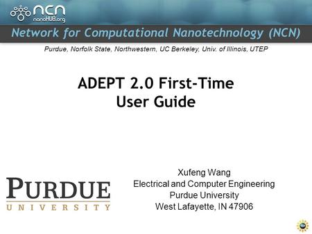 Network for Computational Nanotechnology (NCN) Purdue, Norfolk State, Northwestern, UC Berkeley, Univ. of Illinois, UTEP ADEPT 2.0 First-Time User Guide.