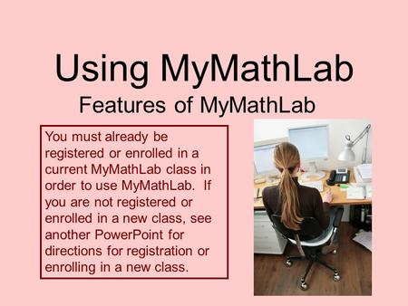 Using MyMathLab Features of MyMathLab You must already be registered or enrolled in a current MyMathLab class in order to use MyMathLab. If you are not.