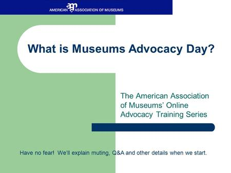What is Museums Advocacy Day? The American Association of Museums' Online Advocacy Training Series Have no fear! We'll explain muting, Q&A and other details.