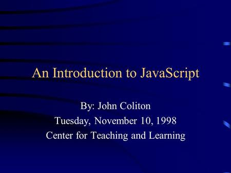 An Introduction to JavaScript By: John Coliton Tuesday, November 10, 1998 Center for Teaching and Learning.