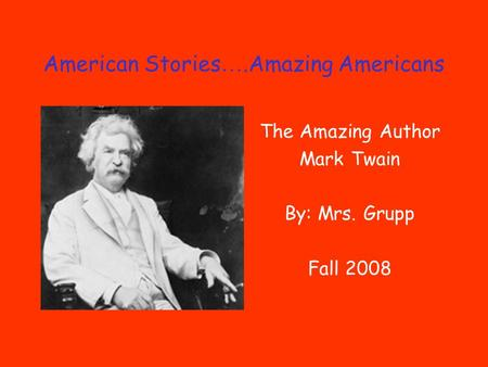 American Stories ….Amazing Americans The Amazing Author Mark Twain By: Mrs. Grupp Fall 2008.