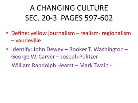 A CHANGING CULTURE SEC. 20-3 PAGES 597-602 Define: yellow journalism – realism- regionalism – vaudeville Identify: John Dewey – Booker T. Washington –
