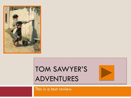 TOM SAWYER'S ADVENTURES This is a test review. True Next Slide False.
