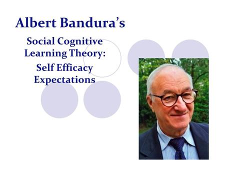 Albert Bandura's Social Cognitive Learning Theory: Self Efficacy Expectations.