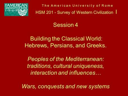 T h e A m e r i c a n U n i v e r s i t y o f R o m e HSM 201 - Survey of Western Civilization I Session 4 Building the Classical World: Hebrews, Persians,