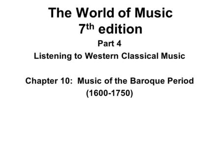 The World of Music 7 th edition Part 4 Listening to Western Classical Music Chapter 10: Music of the Baroque Period (1600-1750)