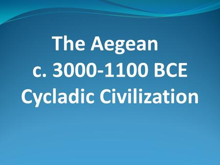 The Aegean c. 3000-1100 BCE Cycladic Civilization.