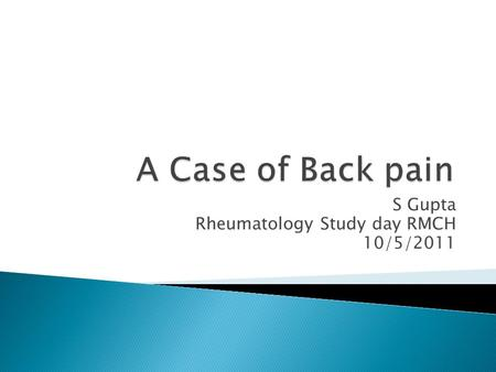 S Gupta Rheumatology Study day RMCH 10/5/2011. Presentation 14 yrs old female 1 st time- 13/3/2011 to A & E Pain in left thigh for 1/7 Xray of left thigh.